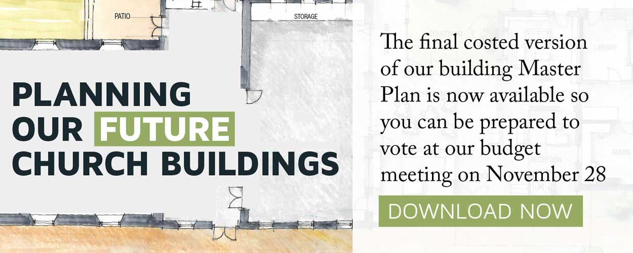 Planning our Future Church Buildings: The final costed version of our building Master Plan is now available so you can be prepared to vote at our budget meeting on November 28. Download Now