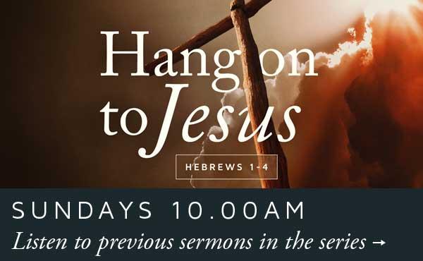 Sundays 10.00am | Hang on to Jesus: Hebrews 1-4